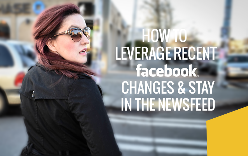 How to Leverage Recent Facebook Changes & Stay in the Newsfeed