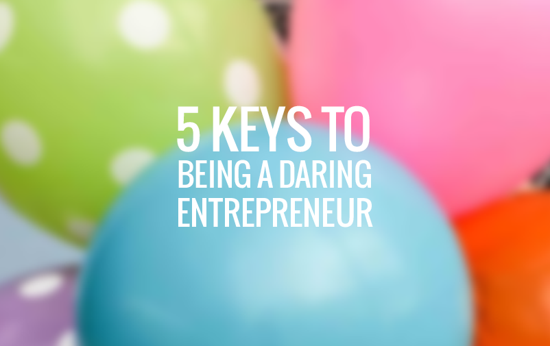 5 Keys to Being a Daring Entrepeneur